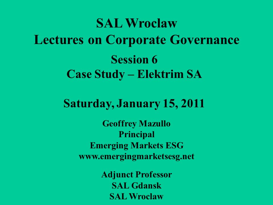 Session 6 Case Study – Elektrim SA Saturday, January 15, 2011 SAL Wroclaw Lectures on Corporate Governance Geoffrey Mazullo Principal Emerging Markets ESG www.emergingmarketsesg.net Adjunct Professor SAL Gdansk SAL Wroclaw