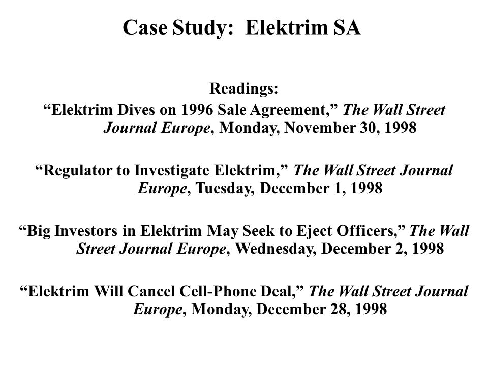 Readings: Elektrim Dives on 1996 Sale Agreement, The Wall Street Journal Europe, Monday, November 30, 1998 Regulator to Investigate Elektrim, The Wall Street Journal Europe, Tuesday, December 1, 1998 Big Investors in Elektrim May Seek to Eject Officers, The Wall Street Journal Europe, Wednesday, December 2, 1998 Elektrim Will Cancel Cell-Phone Deal, The Wall Street Journal Europe, Monday, December 28, 1998 Case Study: Elektrim SA