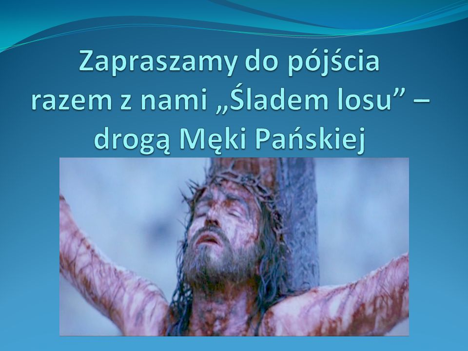 Krzyżu Chrystusa… …bądźże pochwalony, na wieczne czasy bądźże pozdrowiony.