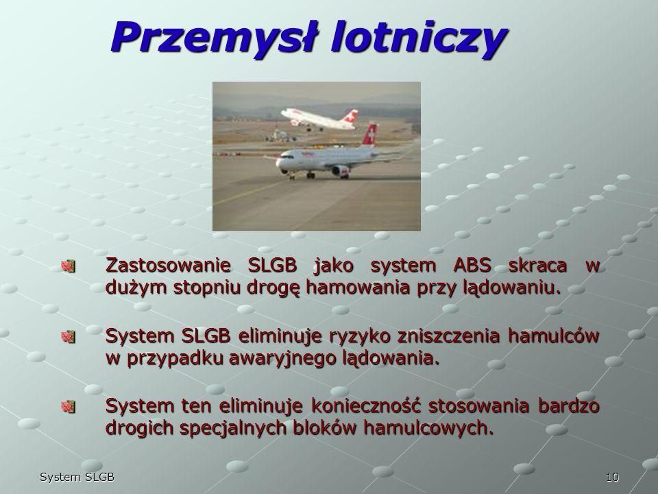 10System SLGB Przemysł lotniczy Zastosowanie SLGB jako system ABS skraca w dużym stopniu drogę hamowania przy lądowaniu. System SLGB eliminuje ryzyko