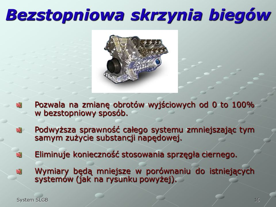 16System SLGB Bezstopniowa skrzynia biegów Pozwala na zmianę obrotów wyjściowych od 0 to 100% w bezstopniowy sposób. Podwyższa sprawność całego system