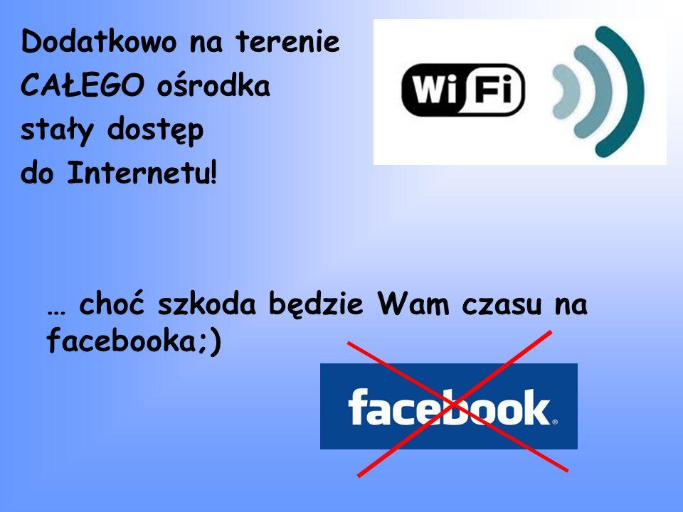 Dodatkowo na terenie CAŁEGO ośrodka stały dostęp do Internetu! … choć szkoda będzie Wam czasu na facebooka;)