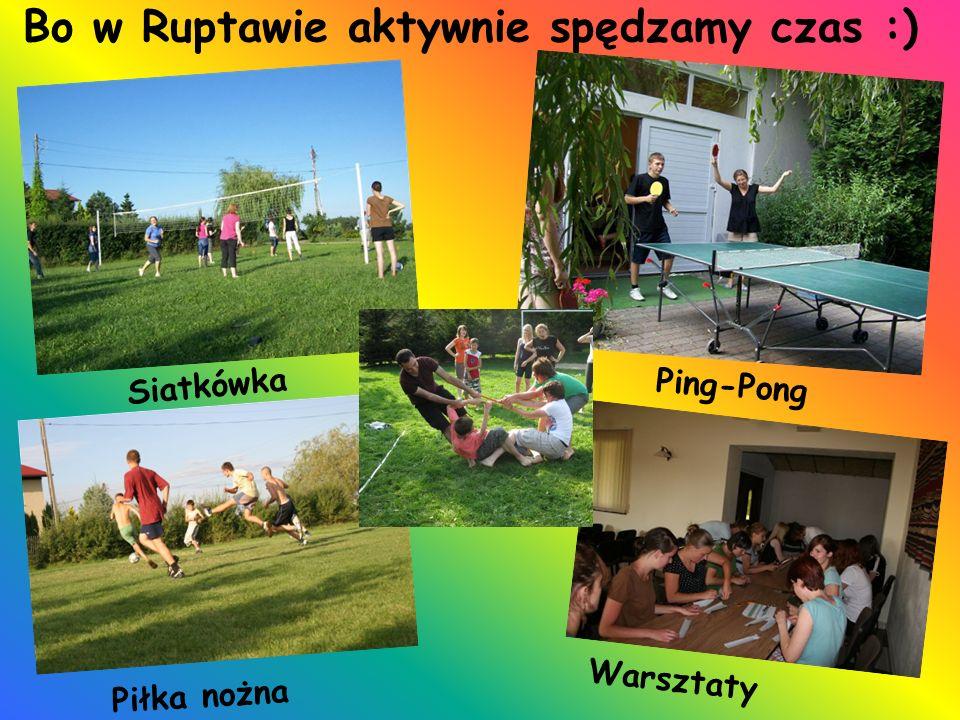 Bo w Ruptawie aktywnie spędzamy czas :) Siatkówka Ping-Pong Piłka nożna Warsztaty