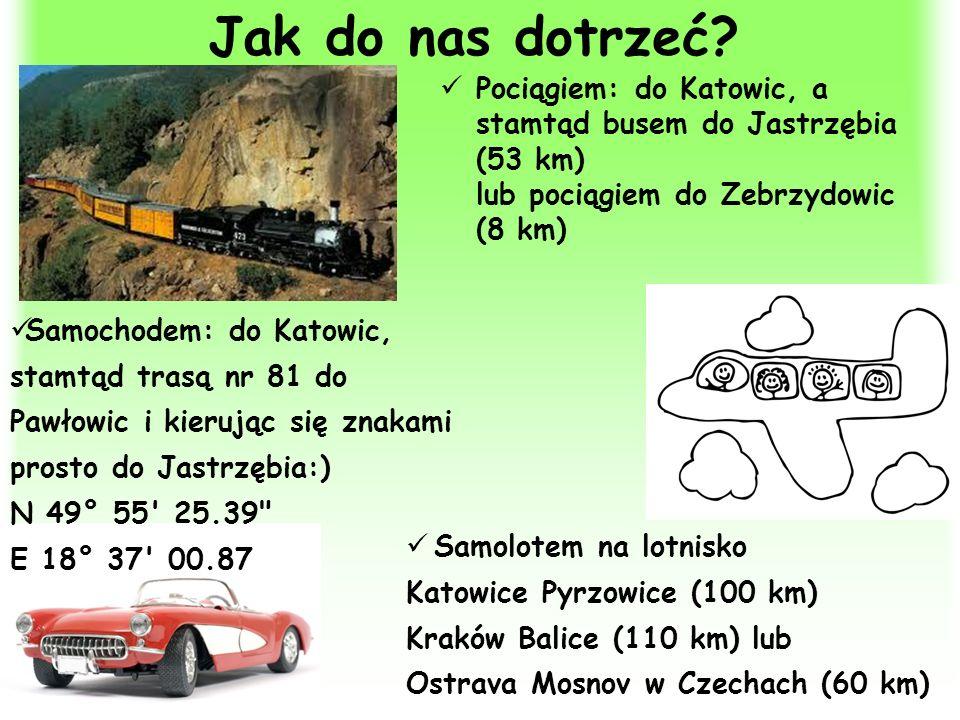 Jak do nas dotrzeć? Pociągiem: do Katowic, a stamtąd busem do Jastrzębia (53 km) lub pociągiem do Zebrzydowic (8 km) Samolotem na lotnisko Katowice Py