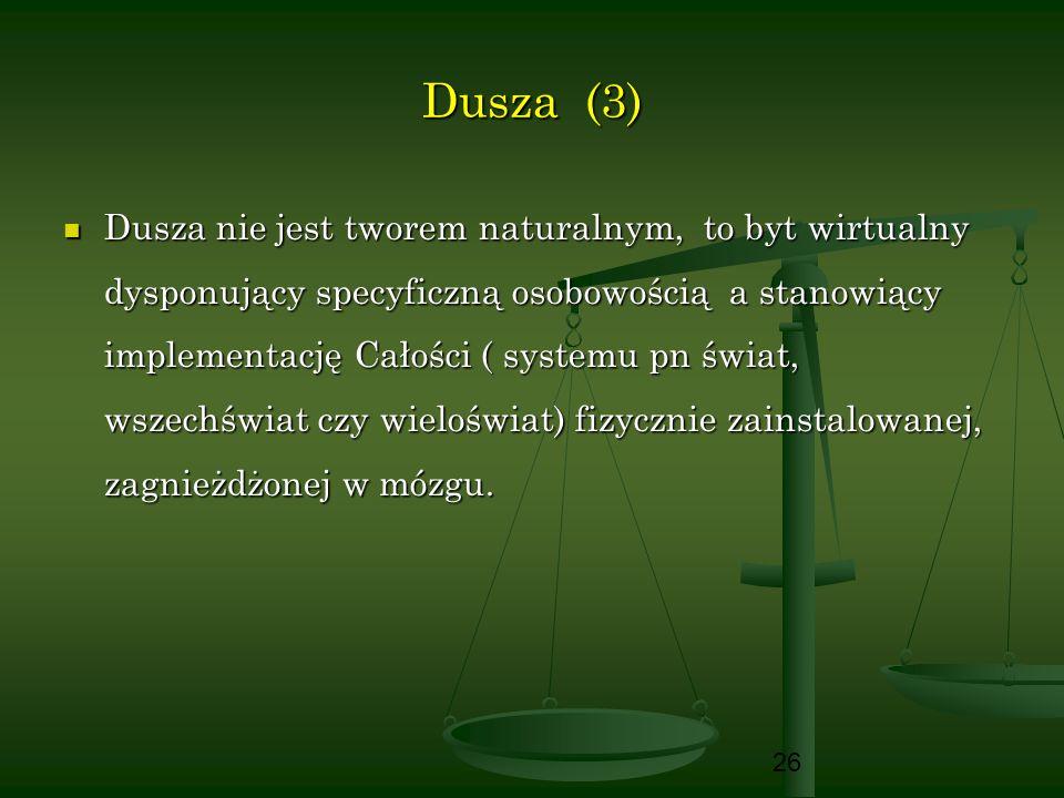 26 Dusza (3) Dusza nie jest tworem naturalnym, to byt wirtualny dysponujący specyficzną osobowością a stanowiący implementację Całości ( systemu pn św