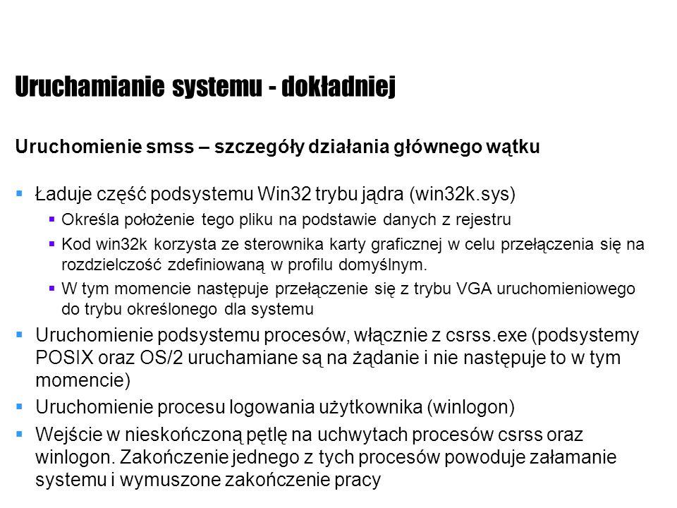 Uruchamianie systemu - dokładniej Uruchomienie smss – szczegóły działania głównego wątku Ładuje część podsystemu Win32 trybu jądra (win32k.sys) Określ