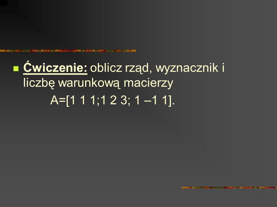 Ćwiczenie: oblicz rząd, wyznacznik i liczbę warunkową macierzy A=[1 1 1;1 2 3; 1 –1 1].