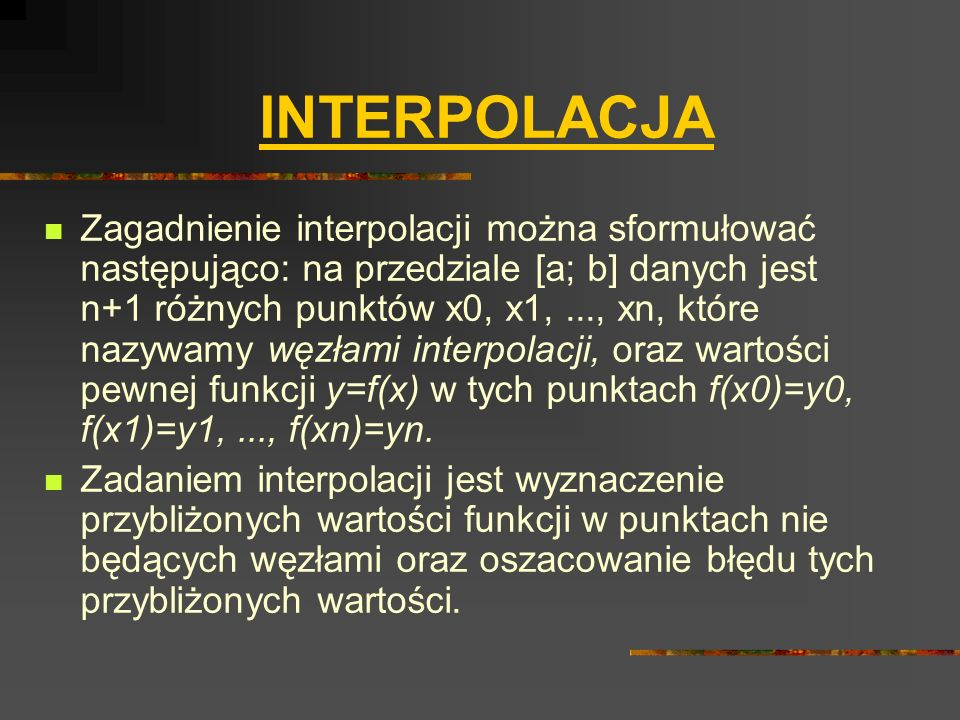 INTERPOLACJA Zagadnienie interpolacji można sformułować następująco: na przedziale [a; b] danych jest n+1 różnych punktów x0, x1,..., xn, które nazywa