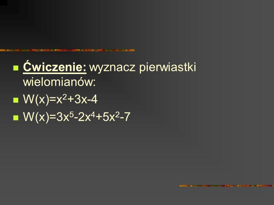 Ćwiczenie: wyznacz pierwiastki wielomianów: W(x)=x 2 +3x-4 W(x)=3x 5 -2x 4 +5x 2 -7