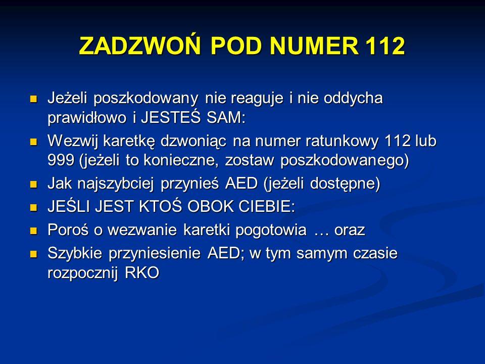 ZADZWOŃ POD NUMER 112 Jeżeli poszkodowany nie reaguje i nie oddycha prawidłowo i JESTEŚ SAM: Jeżeli poszkodowany nie reaguje i nie oddycha prawidłowo