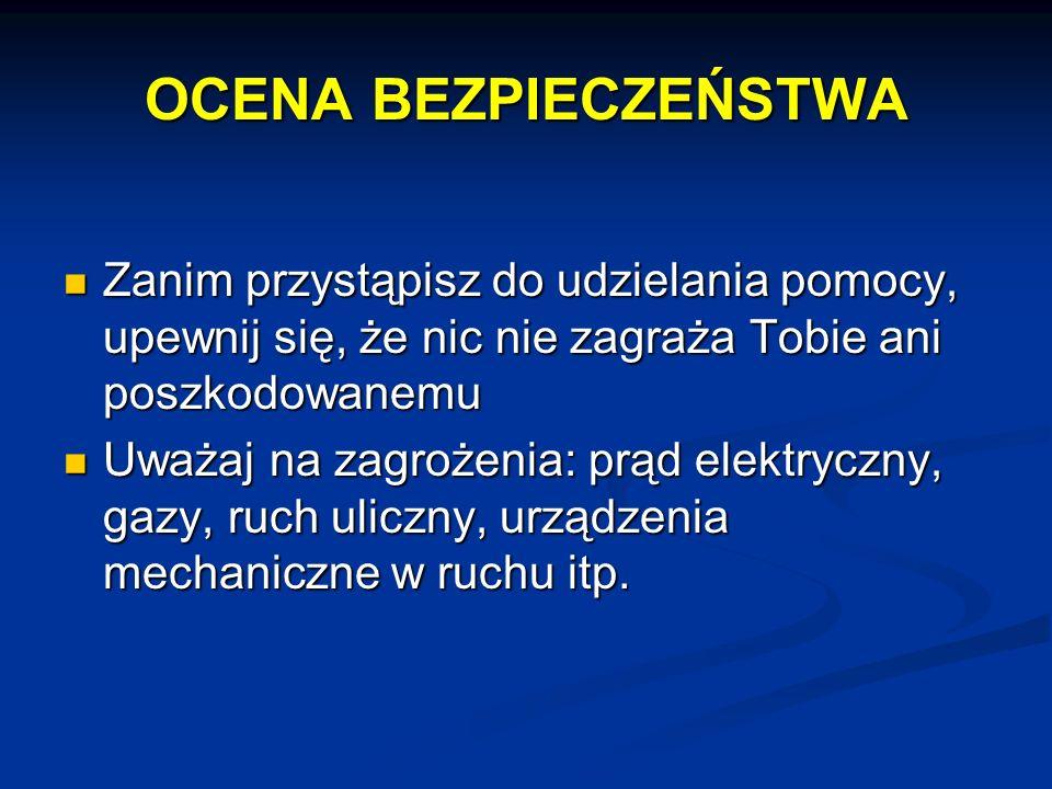 OCENA BEZPIECZEŃSTWA Zanim przystąpisz do udzielania pomocy, upewnij się, że nic nie zagraża Tobie ani poszkodowanemu Zanim przystąpisz do udzielania