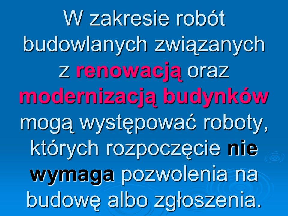 W zakresie robót budowlanych związanych z renowacją oraz modernizacją budynków mogą występować roboty, których rozpoczęcie nie wymaga pozwolenia na bu