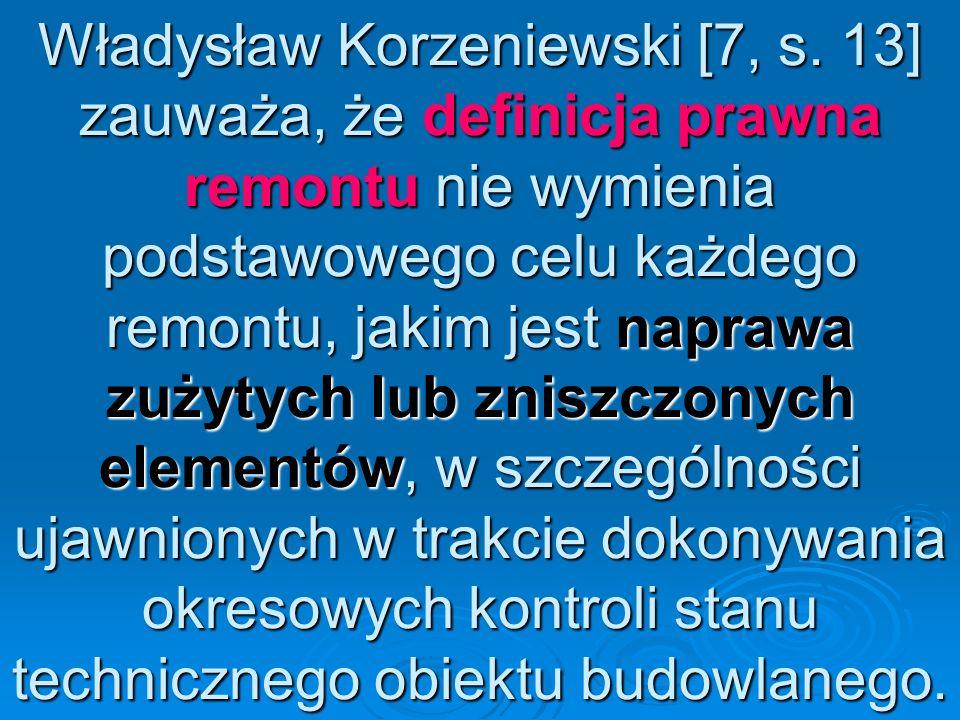 Władysław Korzeniewski [7, s. 13] zauważa, że definicja prawna remontu nie wymienia podstawowego celu każdego remontu, jakim jest naprawa zużytych lub