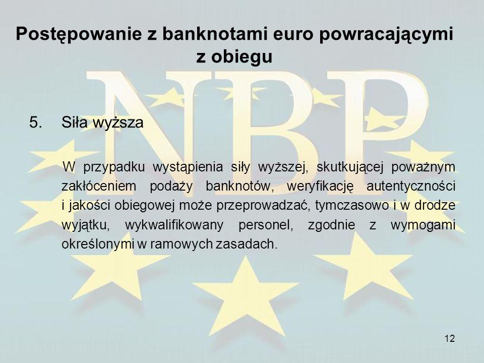 12 Postępowanie z banknotami euro powracającymi z obiegu 5.Siła wyższa W przypadku wystąpienia siły wyższej, skutkującej poważnym zakłóceniem podaży b