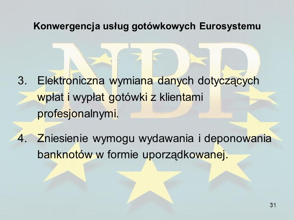 31 Konwergencja usług gotówkowych Eurosystemu 3.Elektroniczna wymiana danych dotyczących wpłat i wypłat gotówki z klientami profesjonalnymi. 4.Zniesie