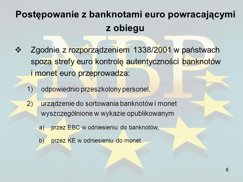 9 Postępowanie z banknotami euro powracającymi z obiegu Główne cele ramowych zasad (cd.): 2.Skuteczna realizacja wspólnej polityki dotyczącej powtórnego wprowadzania banknotów do obiegu przez instytucje kredytowe i inne podmioty zawodowo zajmujące się obsługą gotówki.