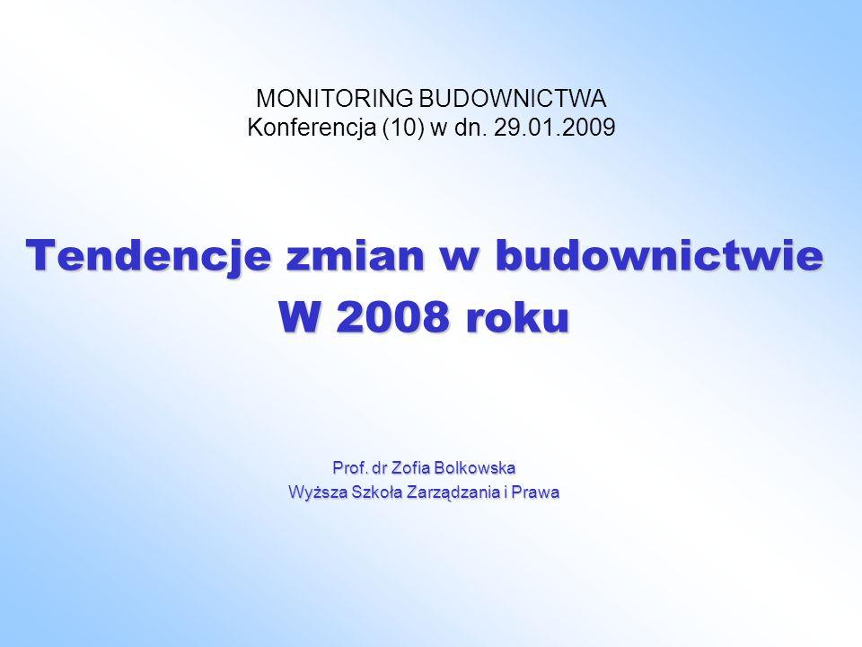 MONITORING BUDOWNICTWA Konferencja (10) w dn. 29.01.2009 Tendencje zmian w budownictwie W 2008 roku Prof. dr Zofia Bolkowska Wyższa Szkoła Zarządzania