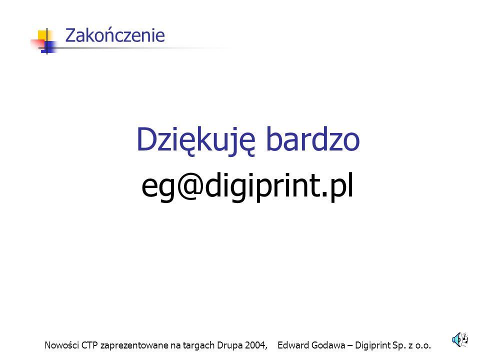 Nowości CTP zaprezentowane na targach Drupa 2004, Edward Godawa – Digiprint Sp. z o.o. Zakończenie Dziękuję bardzo eg@digiprint.pl
