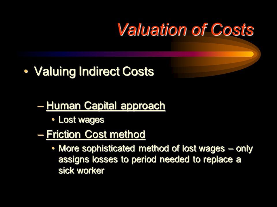 Indirect Costs:Indirect Costs: –Amounts spent or lost as an indirect consequence of illness or consumption of medical care Lost wages due to sicknessL
