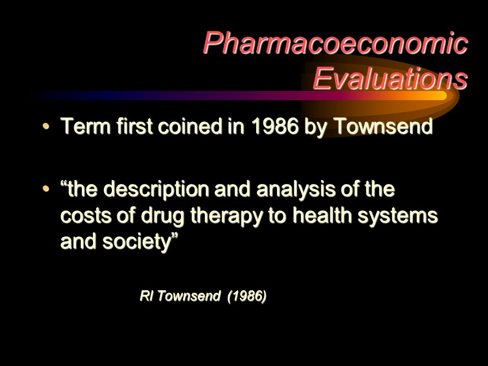 Pharmacoeconomic Evaluations Term first coined in 1986 by TownsendTerm first coined in 1986 by Townsend the description and analysis of the costs of drug therapy to health systems and societythe description and analysis of the costs of drug therapy to health systems and society Rl Townsend (1986)