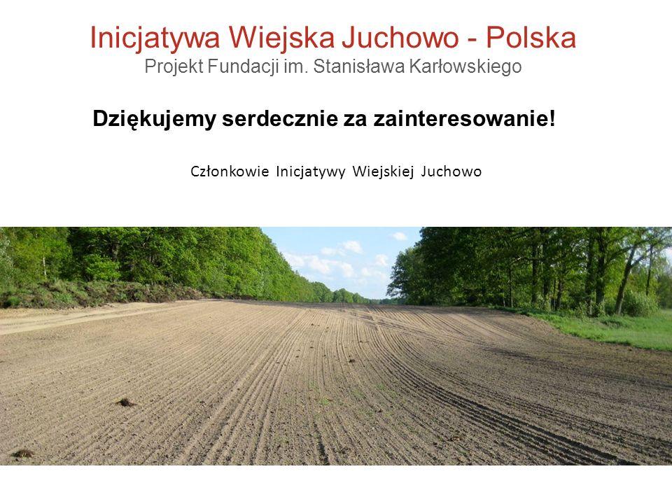 Inicjatywa Wiejska Juchowo - Polska Projekt Fundacji im. Stanisława Karłowskiego Członkowie Inicjatywy Wiejskiej Juchowo Dziękujemy serdecznie za zain