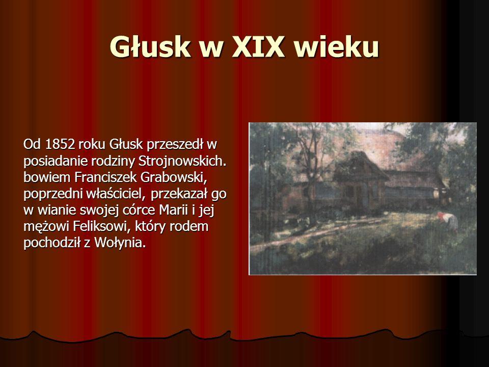 Głusk w XIX wieku Od 1852 roku Głusk przeszedł w posiadanie rodziny Strojnowskich. bowiem Franciszek Grabowski, poprzedni właściciel, przekazał go w w