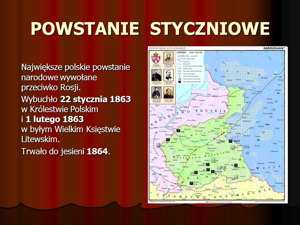POWSTANIE STYCZNIOWE Największe polskie powstanie narodowe wywołane przeciwko Rosji. Wybuchło 22 stycznia 1863 w Królestwie Polskim i 1 lutego 1863 w