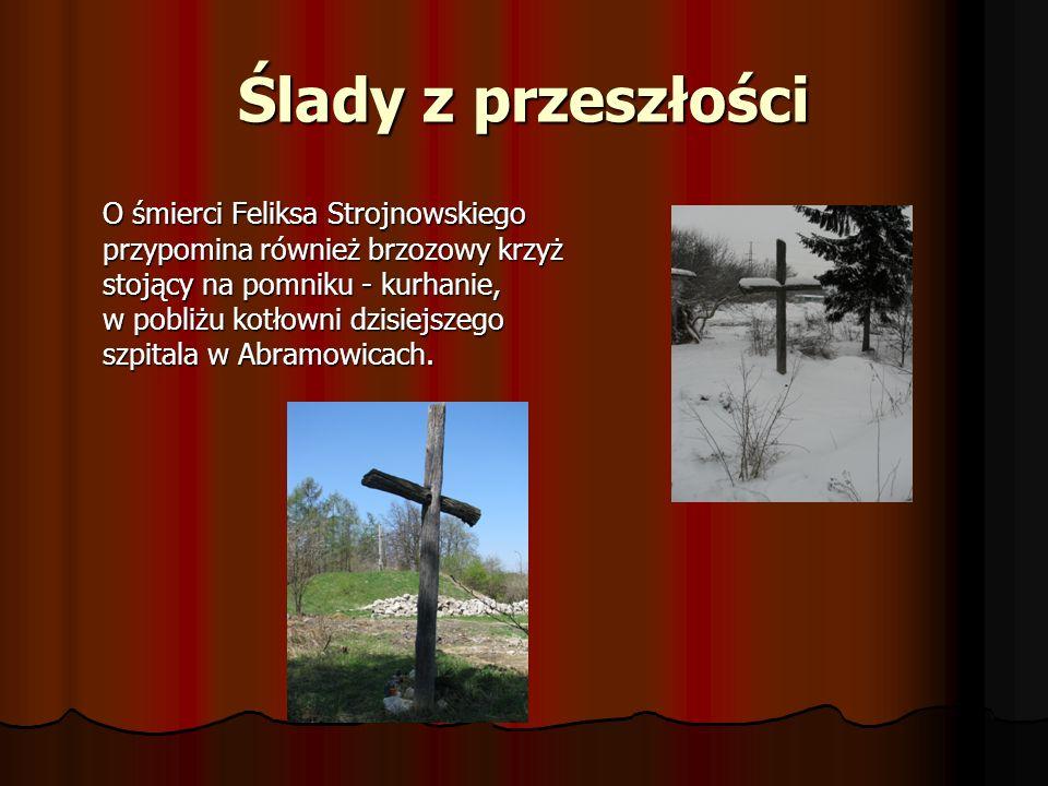 Ślady z przeszłości O śmierci Feliksa Strojnowskiego przypomina również brzozowy krzyż stojący na pomniku - kurhanie, w pobliżu kotłowni dzisiejszego