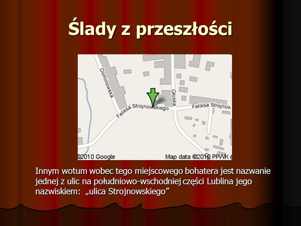 Ślady z przeszłości Innym wotum wobec tego miejscowego bohatera jest nazwanie jednej z ulic na południowo-wschodniej części Lublina jego nazwiskiem: u
