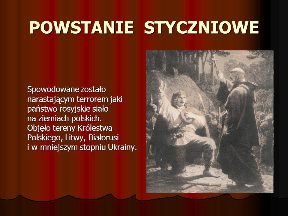 POWSTANIE STYCZNIOWE Spowodowane zostało narastającym terrorem jaki państwo rosyjskie siało na ziemiach polskich. Objęło tereny Królestwa Polskiego, L