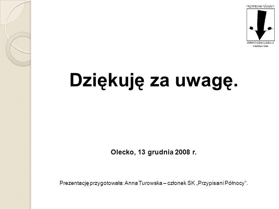 Dziękuję za uwagę. Olecko, 13 grudnia 2008 r. Prezentację przygotowała: Anna Turowska – członek SK Przypisani Północy.