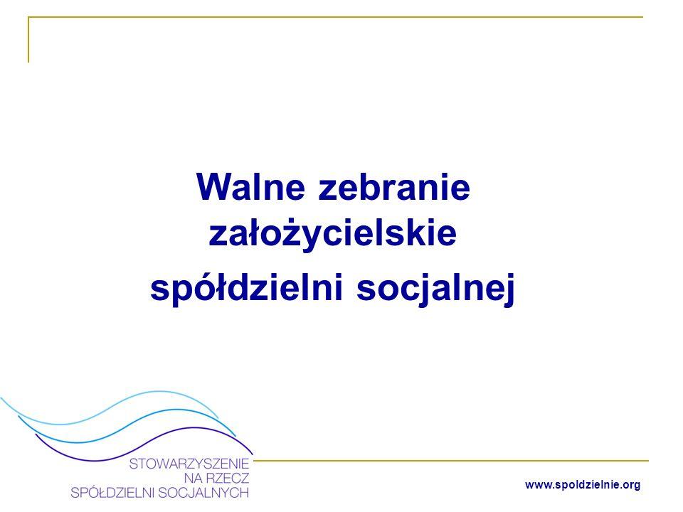 www.spoldzielnie.org W trakcie walnego zebrania założycielskiego założyciele spółdzielni socjalnej podejmują uchwały o: - powołaniu spółdzielni socjalnej, - przyjęciu statutu spółdzielni, - powołaniu zarządu, - powołaniu Rady Nadzorczej - w przypadku gdy liczba członków spółdzielni jest mniejsza niż 15 nie powołuje się Rady Nadzorczej, a jej zadania wykonuje walne zebranie - prawo kontroli działalności spółdzielni przysługuje każdemu członkowi.
