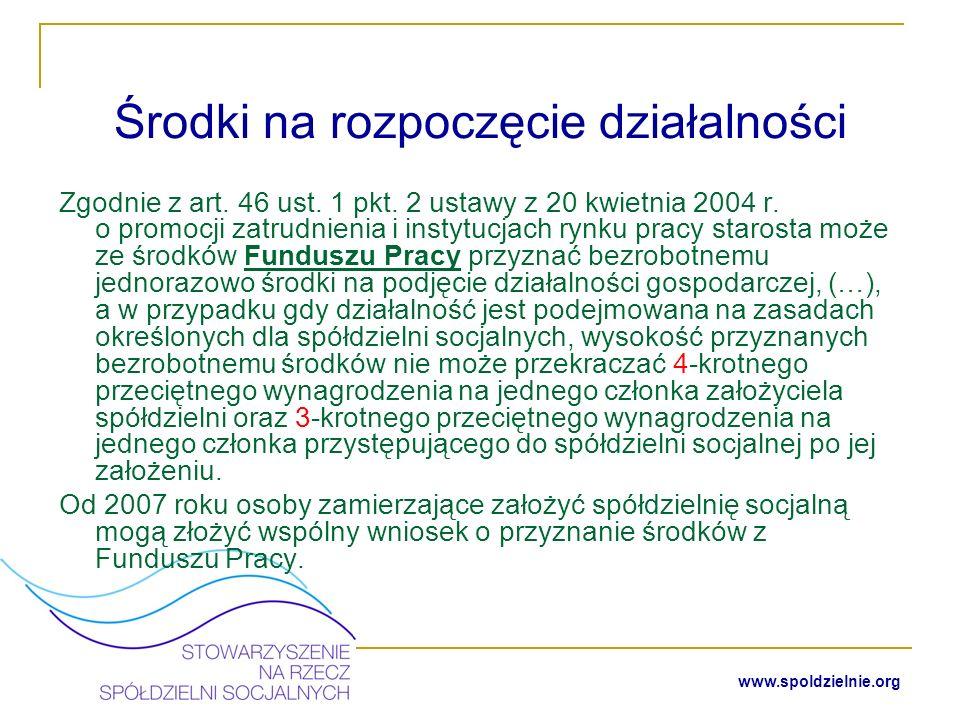 www.spoldzielnie.org Inne środki na rozpoczęcie działalności spółdzielni socjalnej Środki z budżetu ministerstwa: a) Regionalne Fundusze Ekonomii Społecznej (2005r.) b) Ośrodki Wspierania Spółdzielczości Socjalnej (roczne edycje programu) Środki z programów unijnych (np.