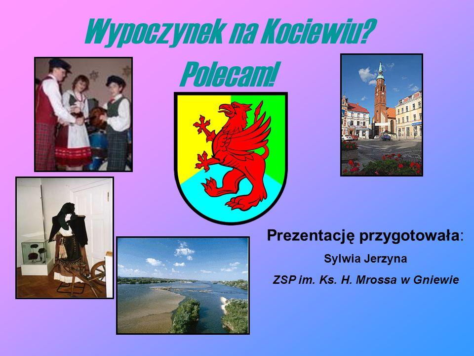 Wypoczynek na Kociewiu? Polecam! Prezentację przygotowała: Sylwia Jerzyna ZSP im. Ks. H. Mrossa w Gniewie
