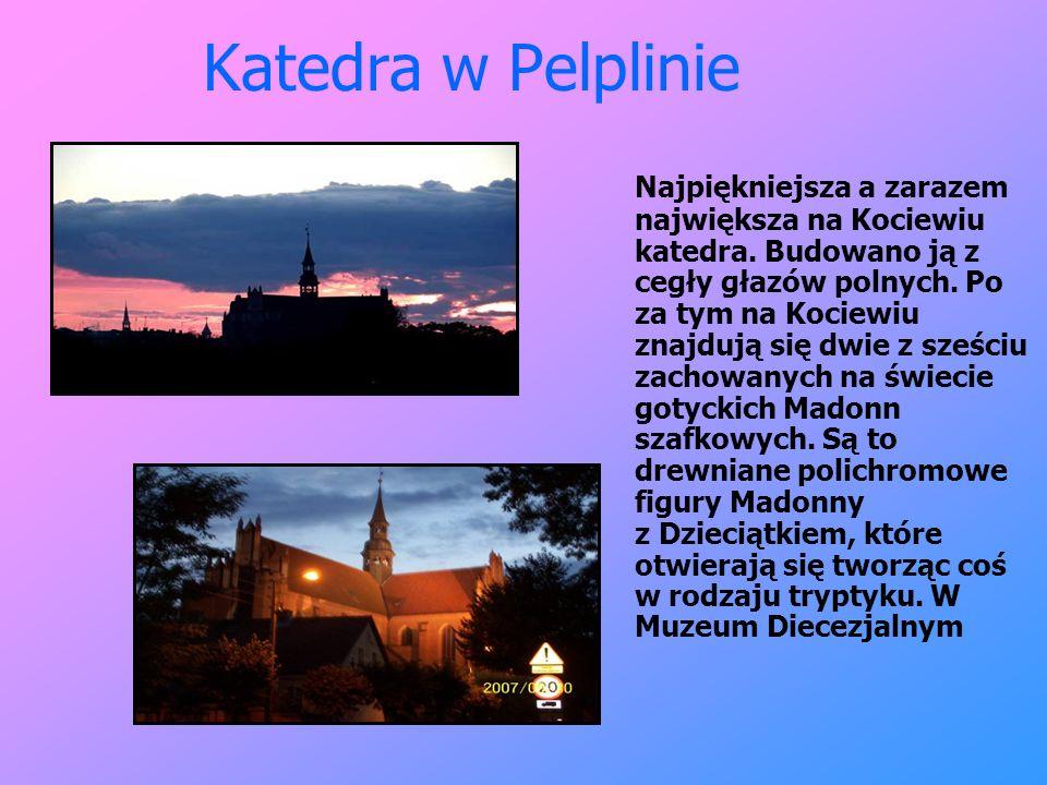 Katedra w Pelplinie Najpiękniejsza a zarazem największa na Kociewiu katedra. Budowano ją z cegły głazów polnych. Po za tym na Kociewiu znajdują się dw