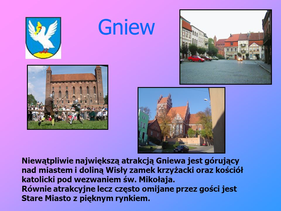 Gniew Niewątpliwie największą atrakcją Gniewa jest górujący nad miastem i doliną Wisły zamek krzyżacki oraz kościół katolicki pod wezwaniem św. Mikoła