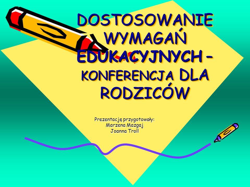 DOSTOSOWANIE WYMAGAŃ EDUKACYJNYCH – KONFERENCJA DLA RODZICÓW Prezentację przygotowały: Marzena Mazgaj Joanna Troll