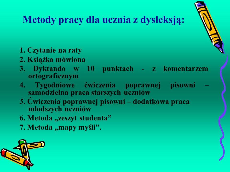 Metody pracy dla ucznia z dysleksją: 1. Czytanie na raty 2. Książka mówiona 3. Dyktando w 10 punktach - z komentarzem ortograficznym 4. Tygodniowe ćwi
