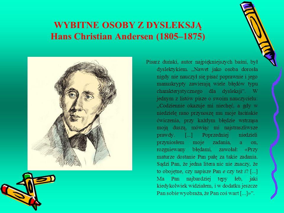 WYBITNE OSOBY Z DYSLEKSJĄ Hans Christian Andersen (1805–1875) Pisarz duński, autor najpiękniejszych baśni, był dyslektykiem. Nawet jako osoba dorosła
