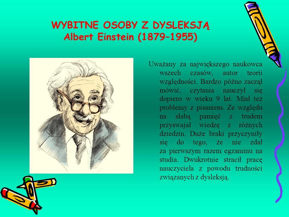 WYBITNE OSOBY Z DYSLEKSJĄ Albert Einstein (1879–1955) Uważany za największego naukowca wszech czasów, autor teorii względności. Bardzo późno zaczął mó