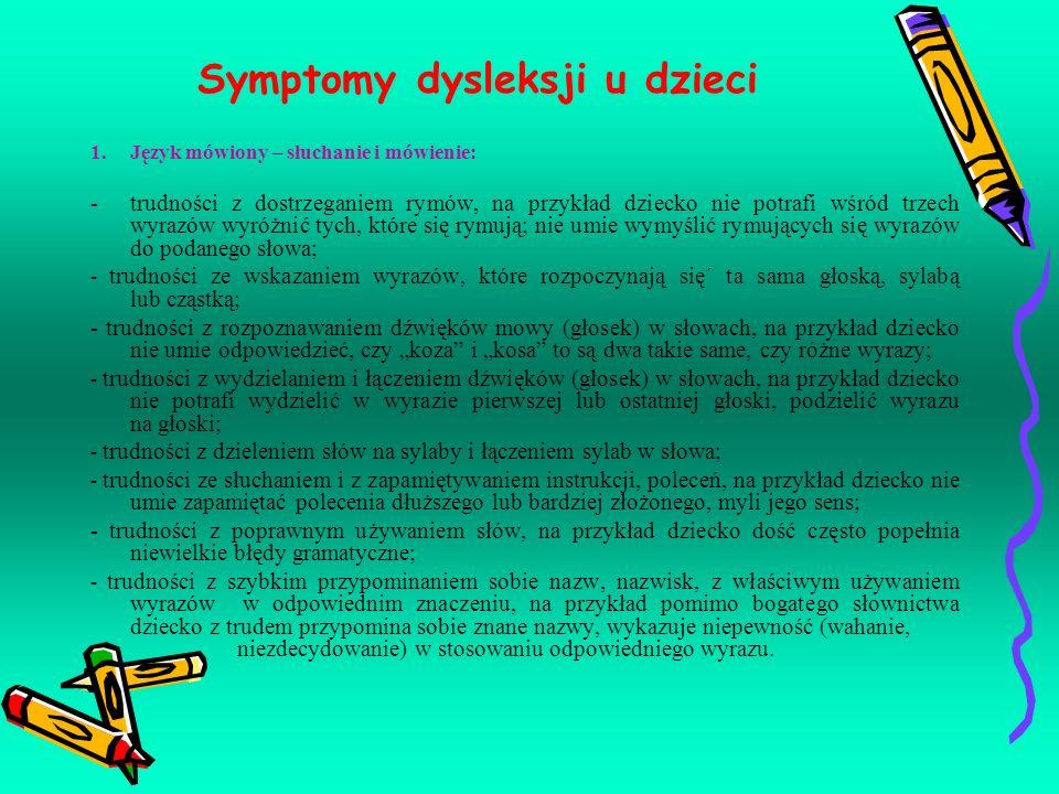 Symptomy dysleksji u dzieci 1.Język mówiony – słuchanie i mówienie: -trudności z dostrzeganiem rymów, na przykład dziecko nie potrafi wśród trzech wyr