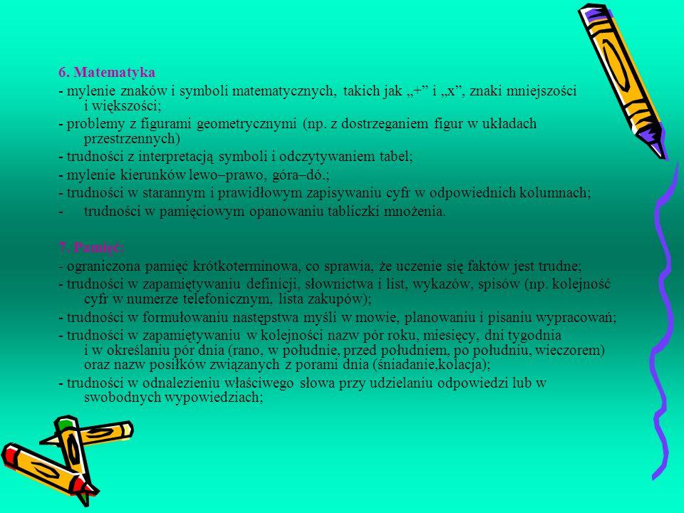 6. Matematyka - mylenie znaków i symboli matematycznych, takich jak + i x, znaki mniejszości i większości; - problemy z figurami geometrycznymi (np. z