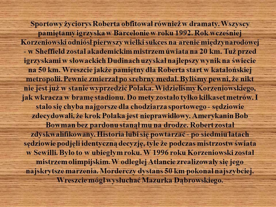 Sportowy życiorys Roberta obfitował również w dramaty. Wszyscy pamiętamy igrzyska w Barcelonie w roku 1992. Rok wcześniej Korzeniowski odniósł pierwsz