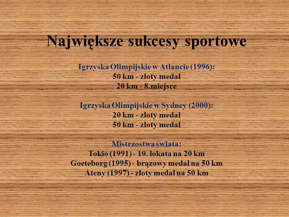 Największe sukcesy sportowe Igrzyska Olimpijskie w Atlancie (1996): 50 km - złoty medal 20 km - 8.miejsce Igrzyska Olimpijskie w Sydney (2000): 20 km