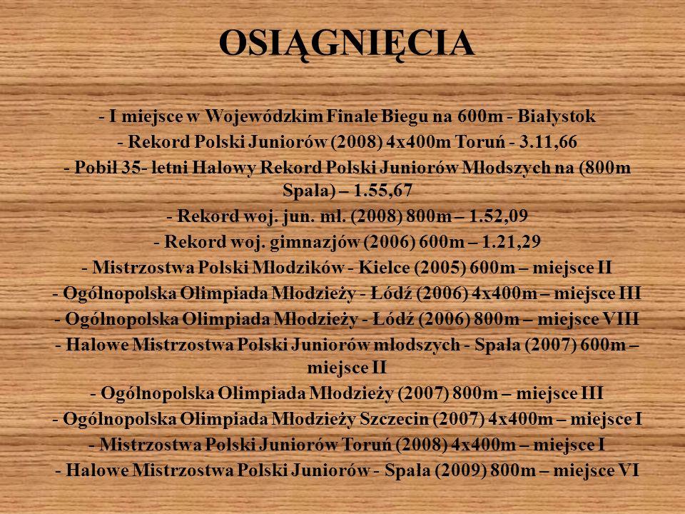 OSIĄGNIĘCIA - I miejsce w Wojewódzkim Finale Biegu na 600m - Białystok - Rekord Polski Juniorów (2008) 4x400m Toruń - 3.11,66 - Pobił 35- letni Halowy