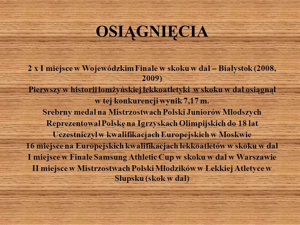 OSIĄGNIĘCIA 2 x I miejsce w Wojewódzkim Finale w skoku w dal – Białystok (2008, 2009) Pierwszy w historii łomżyńskiej lekkoatletyki w skoku w dal osią