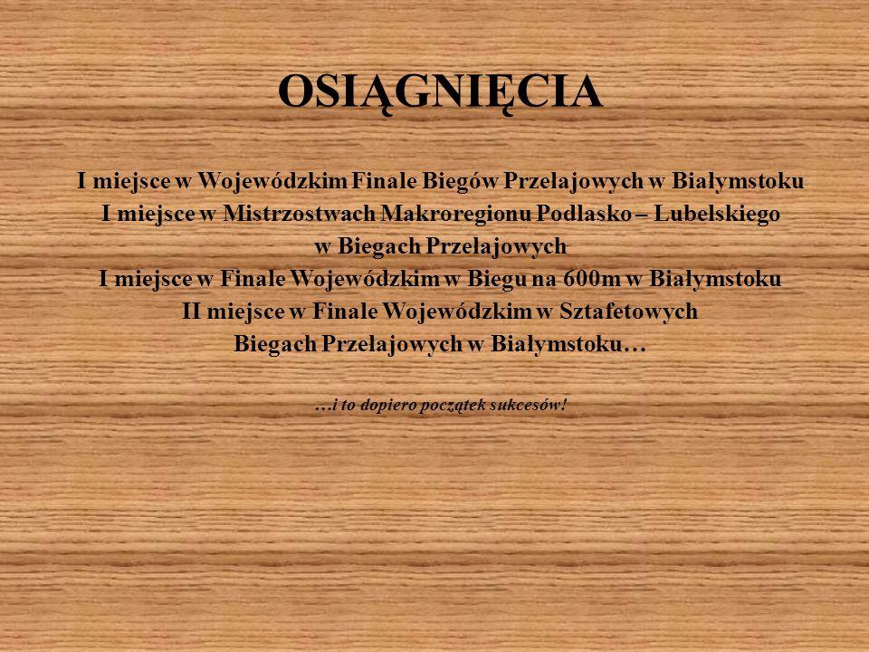 OSIĄGNIĘCIA I miejsce w Wojewódzkim Finale Biegów Przełajowych w Białymstoku I miejsce w Mistrzostwach Makroregionu Podlasko – Lubelskiego w Biegach P