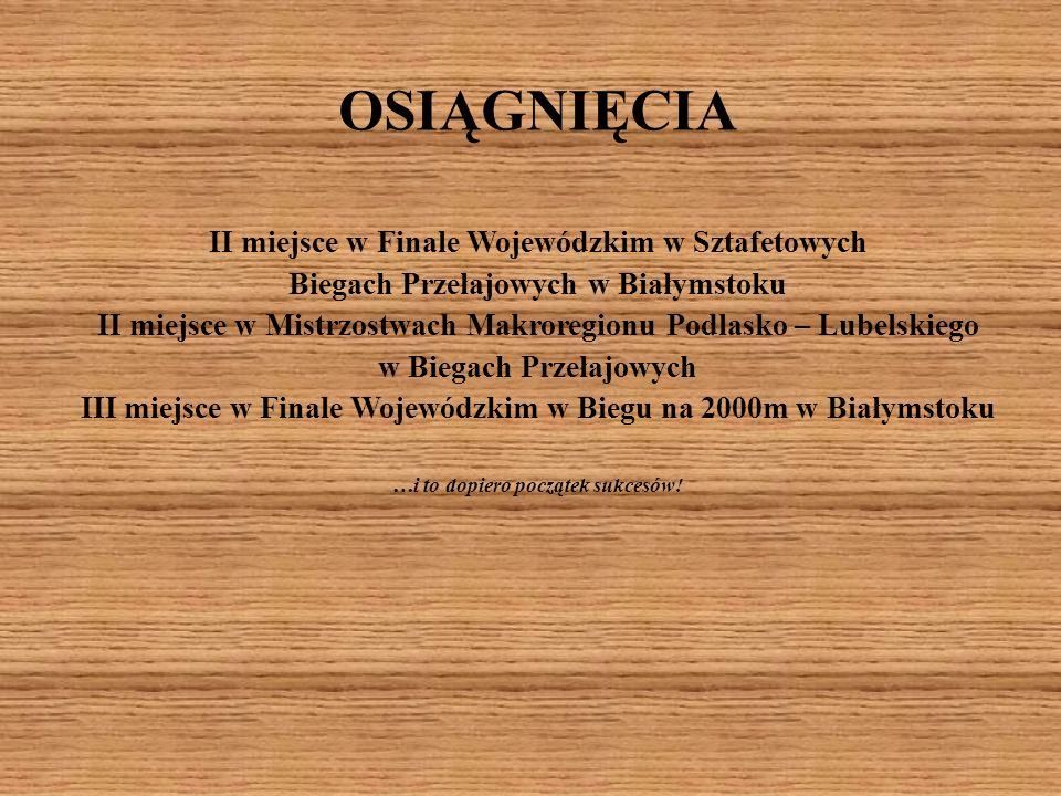 OSIĄGNIĘCIA II miejsce w Finale Wojewódzkim w Sztafetowych Biegach Przełajowych w Białymstoku II miejsce w Mistrzostwach Makroregionu Podlasko – Lubel