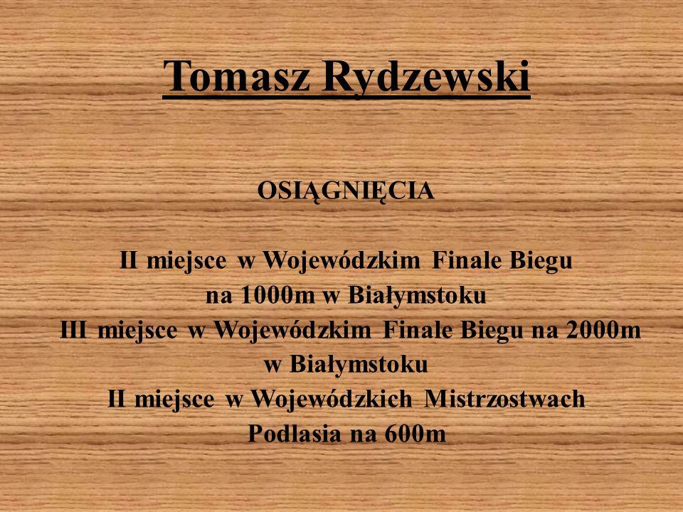 Tomasz Rydzewski OSIĄGNIĘCIA II miejsce w Wojewódzkim Finale Biegu na 1000m w Białymstoku III miejsce w Wojewódzkim Finale Biegu na 2000m w Białymstok