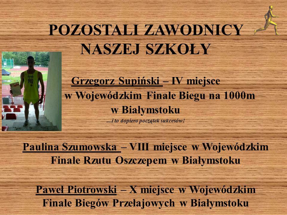 POZOSTALI ZAWODNICY NASZEJ SZKOŁY Grzegorz Supiński – IV miejsce w Wojewódzkim Finale Biegu na 1000m w Białymstoku …i to dopiero początek sukcesów! Pa